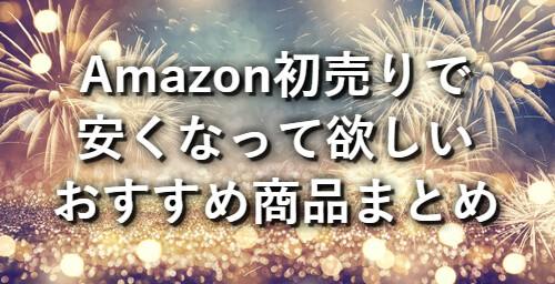 【2019年】Amazon初売りで安くなって欲しい「おすすめ商品」まとめ!